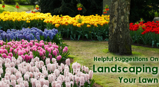Helpful Suggestions On Landscaping Your Lawn