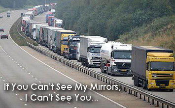 If you are unable to see the mirrors of a lorry then it means you are far too close.