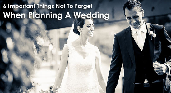 6 Important Things Not To Forget When Planning A Wedding