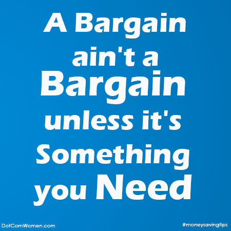 Money Saving Tips - A bargain ain't a bargain unless its something you need