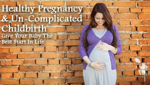 Healthy Pregnancy & Un-Complicated Childbirth Give Your Baby The Best Start In Life