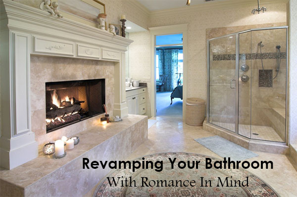 Bathrooms with fireplaces are inherently romantic - Revamping your bathroom