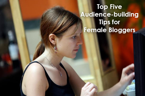 Discover the Top Five Audience-building Tips for Female Bloggers