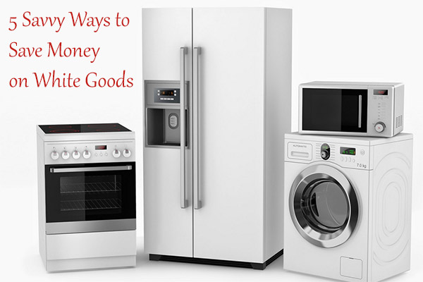 5 Savvy Ways to Save Money on White Goods