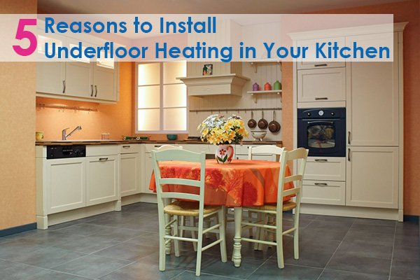 5 Reasons to Install Underfloor Heating in Your Kitchen