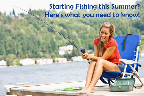 Starting Fishing this Summer? Here's what you need to know!