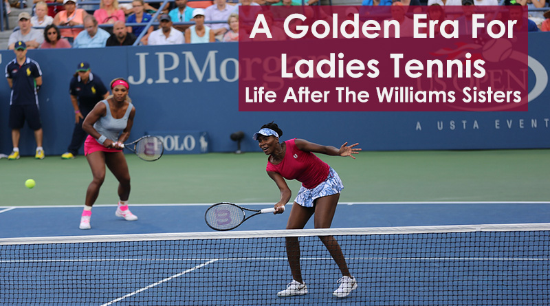 A Golden Era For Ladies Tennis: Life After The Williams Sisters