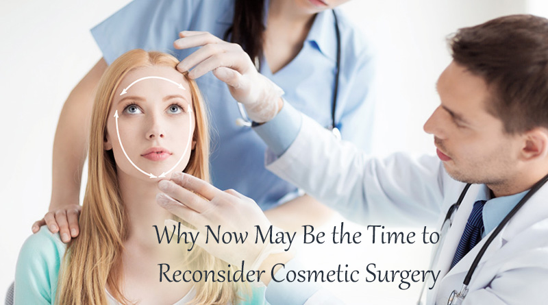 Why Now May Be the Time to Reconsider Cosmetic Surgery