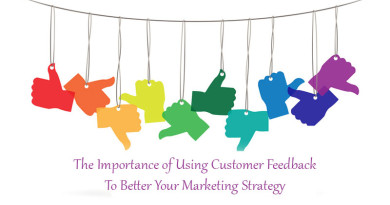 The Importance of Using Customer Feedback To Better Your Marketing Strategy