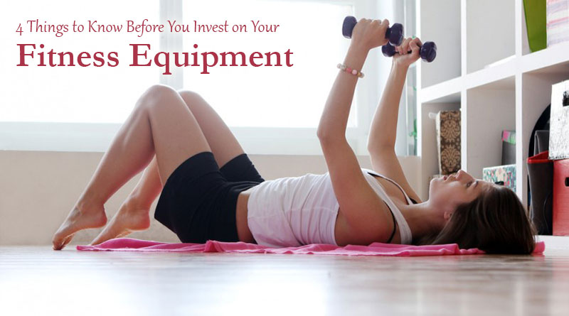 4 Things to Know Before You Invest on Your Fitness Equipment