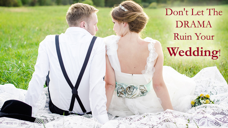 Don't Let The Drama Ruin Your Wedding!