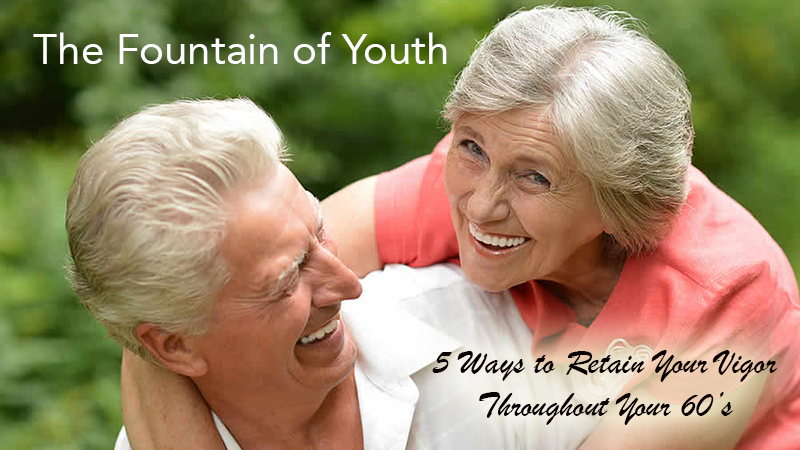 The Fountain of Youth - 5 Ways to Retain Your Vigor Throughout Your 60's
