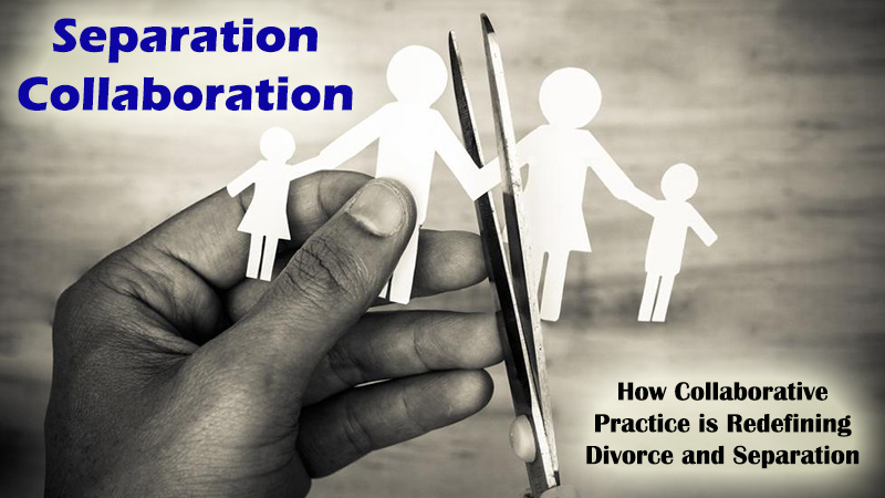 Separation Collaboration – How Collaborative Practice is Redefining Divorce and Separation