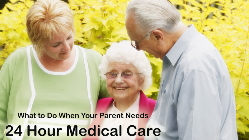 What to Do When Your Parent Needs 24 Hour Medical Care