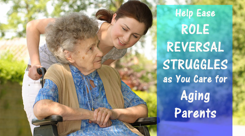 Help Ease Role Reversal Struggles as You Care for Aging Parents