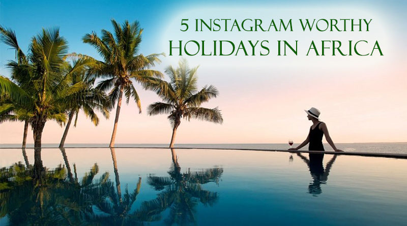 5 Instagram Worthy Holidays in Africa worth Photographing