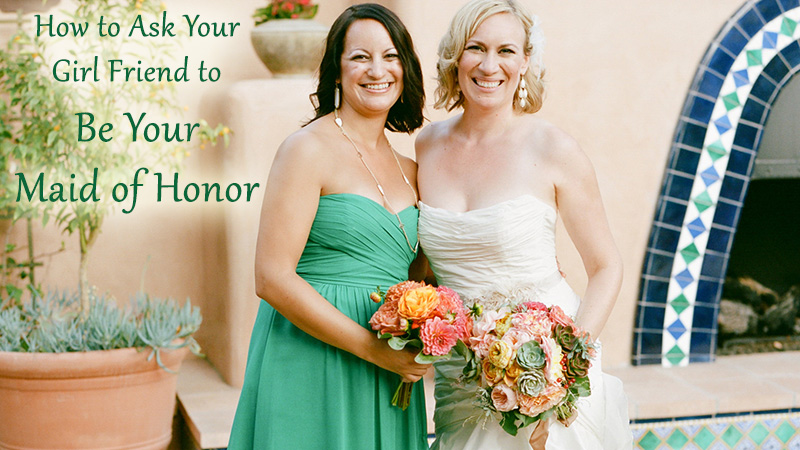 How to Ask Your Girl Friend to Be Your Maid of Honor