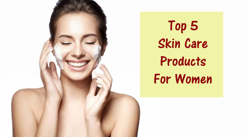 Top 5 Skin Care Products For Women